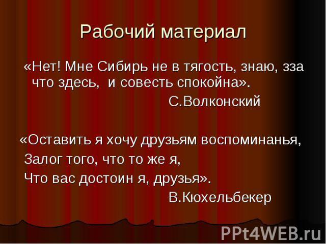 Рабочий материал «Нет! Мне Сибирь не в тягость, знаю, зза что здесь, и совесть спокойна». С.Волконский«Оставить я хочу друзьям воспоминанья, Залог того, что то же я, Что вас достоин я, друзья». В.Кюхельбекер