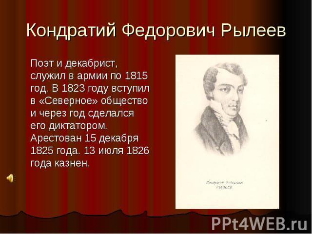 Кондратий Федорович Рылеев Поэт и декабрист, служил в армии по 1815 год. В 1823 году вступил в «Северное» общество и через год сделался его диктатором. Арестован 15 декабря 1825 года. 13 июля 1826 года казнен.