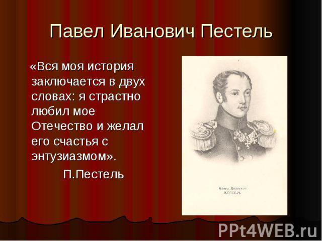 Павел Иванович Пестель «Вся моя история заключается в двух словах: я страстно любил мое Отечество и желал его счастья с энтузиазмом». П.Пестель