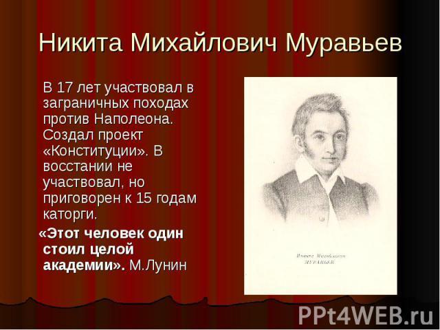 Никита Михайлович Муравьев В 17 лет участвовал в заграничных походах против Наполеона. Создал проект «Конституции». В восстании не участвовал, но приговорен к 15 годам каторги. «Этот человек один стоил целой академии». М.Лунин
