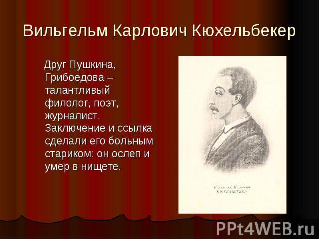 Вильгельм Карлович Кюхельбекер Друг Пушкина, Грибоедова – талантливый филолог, поэт, журналист. Заключение и ссылка сделали его больным стариком: он ослеп и умер в нищете.