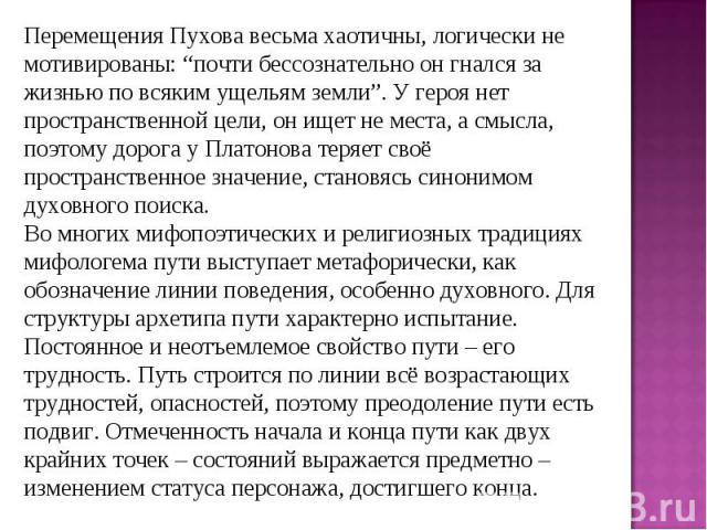 """Перемещения Пухова весьма хаотичны, логически не мотивированы: """"почти бессознательно он гнался за жизнью по всяким ущельям земли"""". У героя нет пространственной цели, он ищет не места, а смысла, поэтому дорога у Платонова теряет своё пространственное…"""