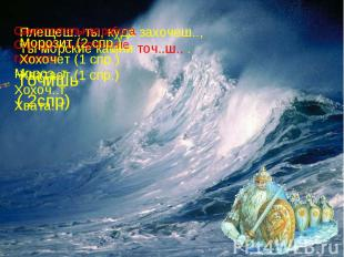 Морозит (2 спр.)Хохочет (1 спр.)Хватает (1 спр.)Плещеш.. ты, куда захочеш..,Ты м