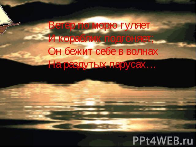 Ветер по морю гуляетИ кораблик подгоняет;Он бежит себе в волнах На раздутых парусах…