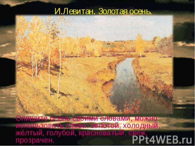 И.Левитан. Золотая осень.Опишите осень своими словами, можно использовать слова: золотой, холодный, жёлтый, голубой, красноватый, свеж, прозрачен.