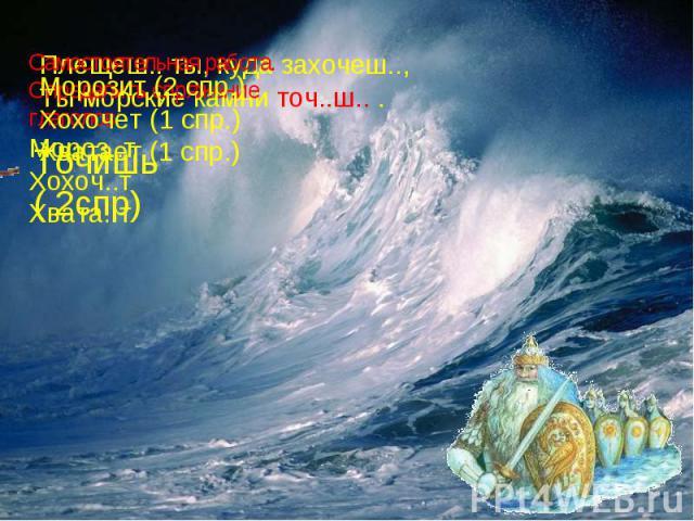 Морозит (2 спр.)Хохочет (1 спр.)Хватает (1 спр.)Плещеш.. ты, куда захочеш..,Ты морские камни точ..ш.. .