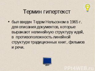 Термин гипертекст был введен Тедом Нельсоном в 1965 г. для описания документов,