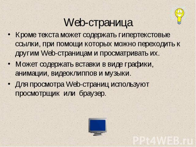 Web-страница Кроме текста может содержать гипертекстовые ссылки, при помощи которых можно переходить к другим Web-страницам и просматривать их. Может содержать вставки в виде графики, анимации, видеоклиппов и музыки.Для просмотра Web-страниц использ…