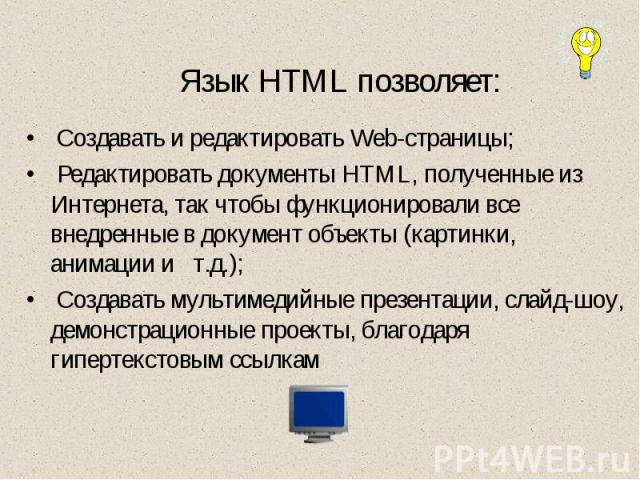 Язык HTML позволяет: Создавать и редактировать Web-страницы; Редактировать документы HTML, полученные из Интернета, так чтобы функционировали все внедренные в документ объекты (картинки, анимации и т.д.); Создавать мультимедийные презентации, слайд-…