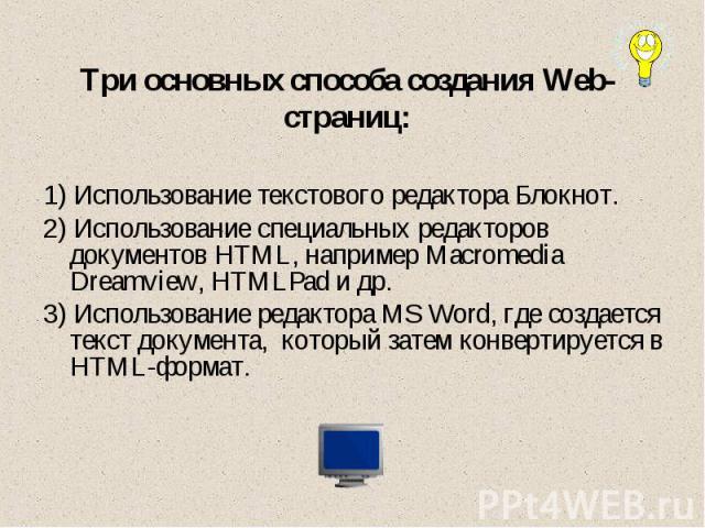 Три основных способа создания Web-страниц: 1) Использование текстового редактора Блокнот.2) Использование специальных редакторов документов HTML, например Macromedia Dreamview, HTMLPad и др.3) Использование редактора MS Word, где создается текст док…
