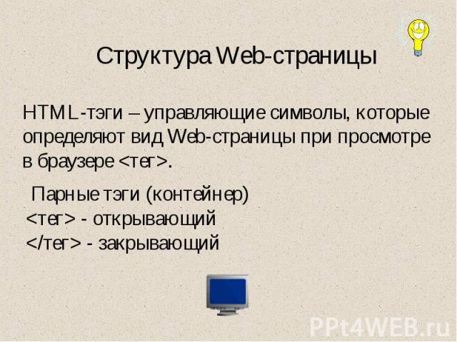 Структура Web-страницы HTML-тэги – управляющие символы, которые определяют вид Web-страницы при просмотре в браузере . Парные тэги (контейнер) - открывающий - закрывающий