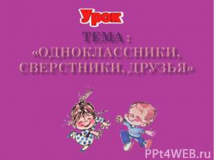 Тема :«Одноклассники, сверстники, друзья»
