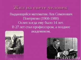 Жил на свете человек Выдающийся математик Лев Семенович Понтрягин (1908-1988)Осл