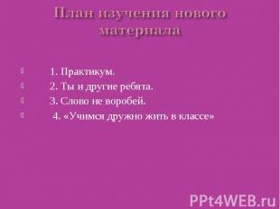 План изучения нового материала 1. Практикум. 2. Ты и другие ребята. 3. Слово не