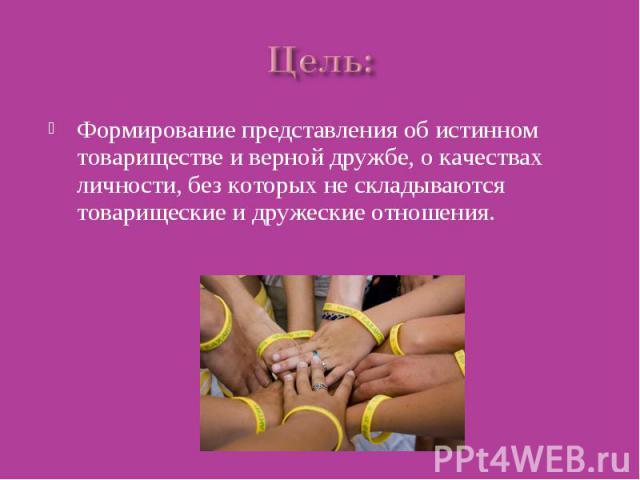 Цель: Формирование представления об истинном товариществе и верной дружбе, о качествах личности, без которых не складываются товарищеские и дружеские отношения.