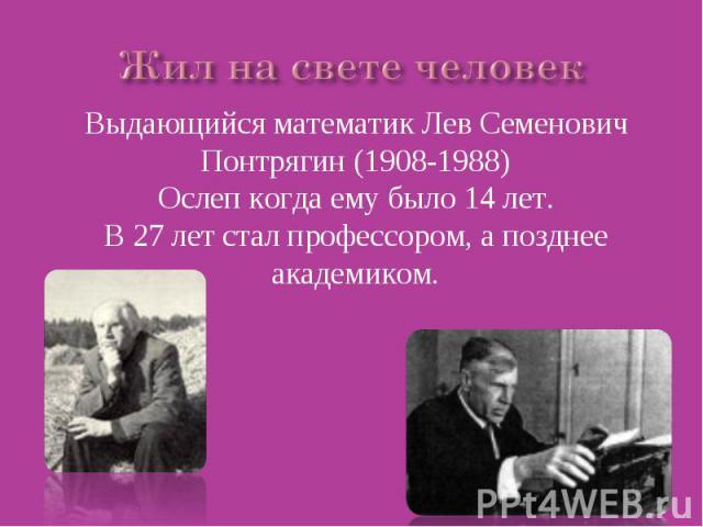 Жил на свете человек Выдающийся математик Лев Семенович Понтрягин (1908-1988)Ослеп когда ему было 14 лет.В 27 лет стал профессором, а позднее академиком.
