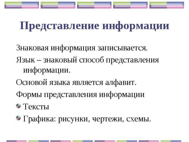 Представление информации Знаковая информация записывается.Язык – знаковый способ представления информации.Основой языка является алфавит. Формы представления информацииТекстыГрафика: рисунки, чертежи, схемы.