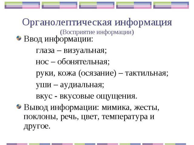 Органолептическая информация(Восприятие информации) Ввод информации:глаза – визуальная;нос – обонятельная;руки, кожа (осязание) – тактильная;уши – аудиальная;вкус - вкусовые ощущения.Вывод информации: мимика, жесты, поклоны, речь, цвет, температура …