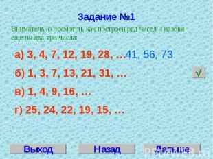 Задание №1Внимательно посмотри, как построен ряд чисел и назови еще по два-три ч
