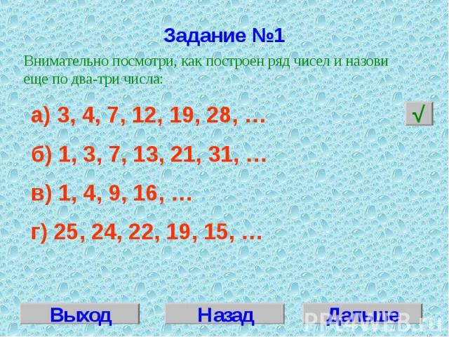 Задание №1 Внимательно посмотри, как построен ряд чисел и назови еще по два-три числа:а) 3, 4, 7, 12, 19, 28, … б) 1, 3, 7, 13, 21, 31, …в) 1, 4, 9, 16, …г) 25, 24, 22, 19, 15, …