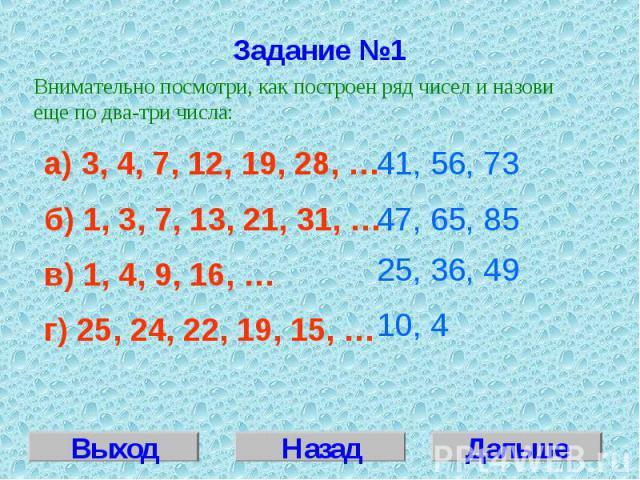 Задание №1Внимательно посмотри, как построен ряд чисел и назови еще по два-три числа:а) 3, 4, 7, 12, 19, 28, … б) 1, 3, 7, 13, 21, 31, …в) 1, 4, 9, 16, …г) 25, 24, 22, 19, 15, …