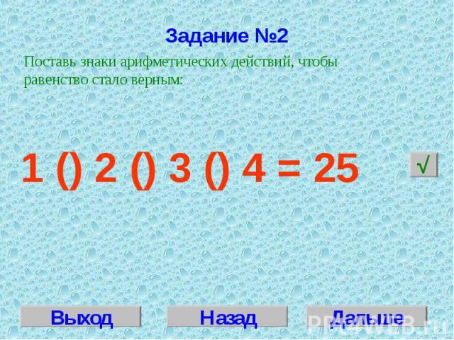 Задание №2Поставь знаки арифметических действий, чтобы равенство стало верным:1 () 2 () 3 () 4 = 25