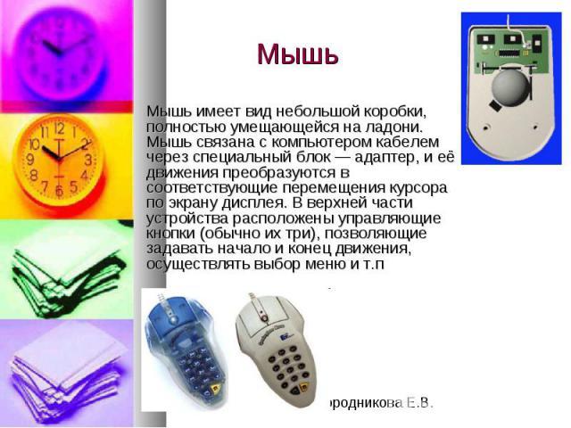 Мышь Мышь имеет вид небольшой коробки, полностью умещающейся на ладони. Мышь связана с компьютером кабелем через специальный блок — адаптер, и её движения преобразуются в соответствующие перемещения курсора по экрану дисплея. В верхней части устройс…