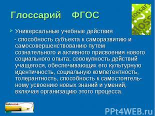 Глоссарий ФГОС Универсальные учебные действия - способность субъекта к саморазви