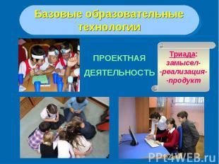 Базовые образовательныетехнологииПРОЕКТНАЯДЕЯТЕЛЬНОСТЬТриада:замысел--реализация