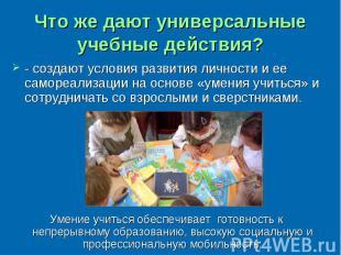 Что же дают универсальные учебные действия? - создают условия развития личности