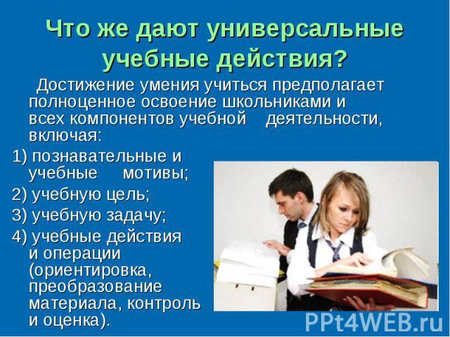 Что же дают универсальные учебные действия? Достижение умения учиться предполагает полноценное освоение школьниками и всех компонентов учебной деятельности, включая: 1) познавательные и учебные мотивы; 2) учебную цель; 3) учебную задачу;4) учебные д…