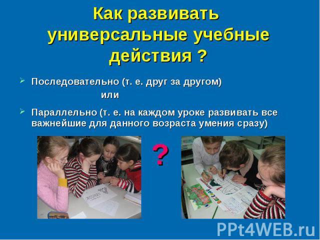 Как развивать универсальные учебные действия ? Последовательно (т. е. друг за другом) илиПараллельно (т. е. на каждом уроке развивать все важнейшие для данного возраста умения сразу) ?