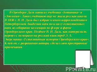 В Оренбурге Даль написал учебники «Ботаника» и «Зоология». Таких учебников еще н