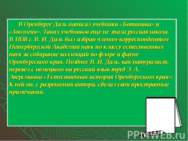 В Оренбурге Даль написал учебники «Ботаника» и «Зоология». Таких учебников еще не знала русская школа. В 1838 г. В. И. Даль был избран членом-корреспондентом Петербургской Академии наук по классу естественных наук за собирание коллекций по флоре и ф…