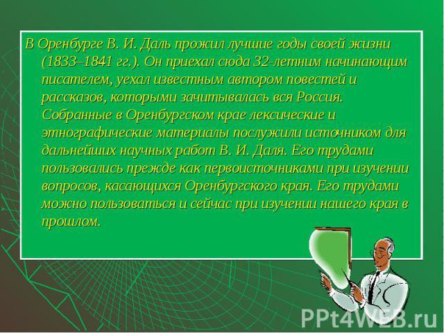 В Оренбурге В. И. Даль прожил лучшие годы своей жизни (1833–1841 гг.). Он приехал сюда 32-летним начинающим писателем, уехал известным автором повестей и рассказов, которыми зачитывалась вся Россия. Собранные в Оренбургском крае лексические и этногр…