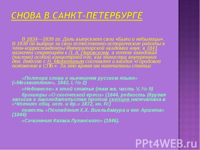 Снова в Санкт-Петербурге В 1834—1839 гг. Даль выпускает свои «Были и небылицы». В 1838 он выбран за свои естественно-исторические работы в член-корреспонденты Императорской академии наук; в 1841 назначен секретарём к Л. А. Перовскому, а потом заведо…