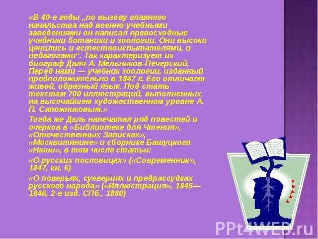"""«В 40-е годы """"по вызову главного начальства над военно-учебными заведениями он написал превосходные учебники ботаники и зоологии. Они высоко ценились и естествоиспытателями, и педагогами"""". Так характеризует их биограф Даля А. Мельников-Печерский. Пе…"""