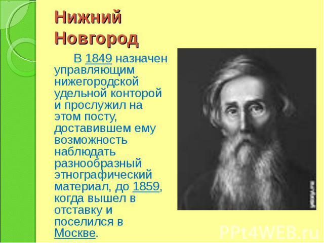 Нижний Новгород В 1849 назначен управляющим нижегородской удельной конторой и прослужил на этом посту, доставившем ему возможность наблюдать разнообразный этнографический материал, до 1859, когда вышел в отставку и поселился в Москве.