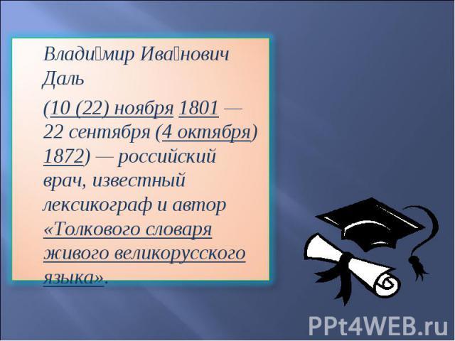 Владимир Иванович Даль (10(22) ноября 1801 — 22сентября (4 октября) 1872) — российский врач, известный лексикограф и автор «Толкового словаря живого великорусского языка».