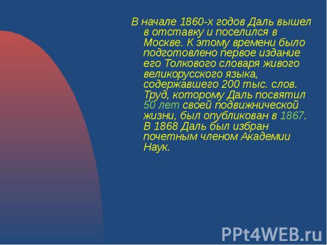 В начале 1860-х годов Даль вышел в отставку и поселился в Москве. К этому времени было подготовлено первое издание его Толкового словаря живого великорусского языка, содержавшего 200 тыс. слов. Труд, которому Даль посвятил 50 лет своей подвижническо…