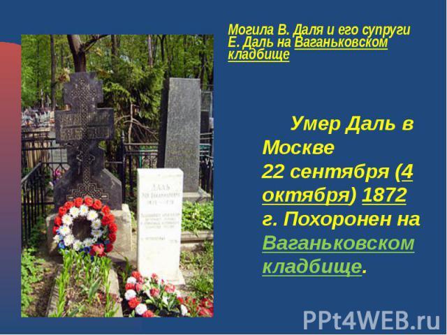 Могила В. Даля и его супруги Е. Даль на Ваганьковском кладбище Умер Даль в Москве 22сентября (4 октября) 1872 г. Похоронен на Ваганьковском кладбище.