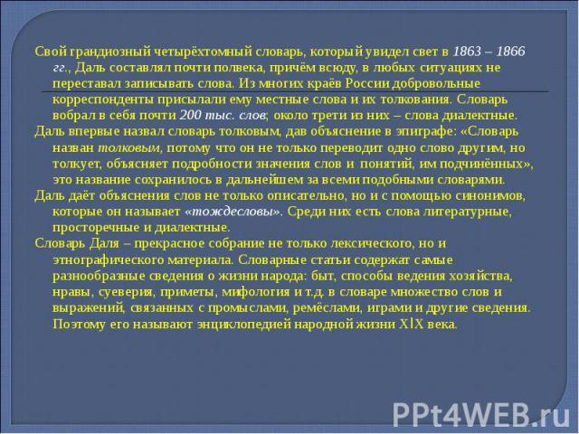Свой грандиозный четырёхтомный словарь, который увидел свет в 1863 – 1866 гг., Даль составлял почти полвека, причём всюду, в любых ситуациях не переставал записывать слова. Из многих краёв России добровольные корреспонденты присылали ему местные сло…