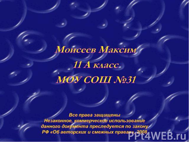 Моисеев Максим 11 А класс МОУ СОШ №31Все права защищены Незаконное, коммерческое использование данного документа преследуется по закону РФ «Об авторских и смежных правах», 2008