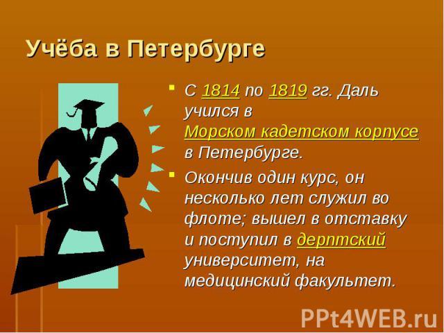 Учёба в Петербурге С 1814 по 1819 гг. Даль учился в Морском кадетском корпусе в Петербурге. Окончив один курс, он несколько лет служил во флоте; вышел в отставку и поступил в дерптский университет, на медицинский факультет.