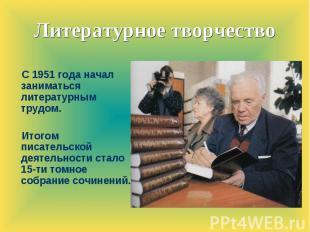 Литературное творчество С 1951 года начал заниматься литературным трудом.Итогом