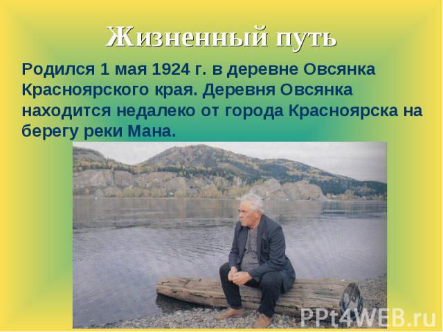 Жизненный путь Родился 1 мая 1924 г. в деревне Овсянка Красноярского края. Деревня Овсянка находится недалеко от города Красноярска на берегу реки Мана.