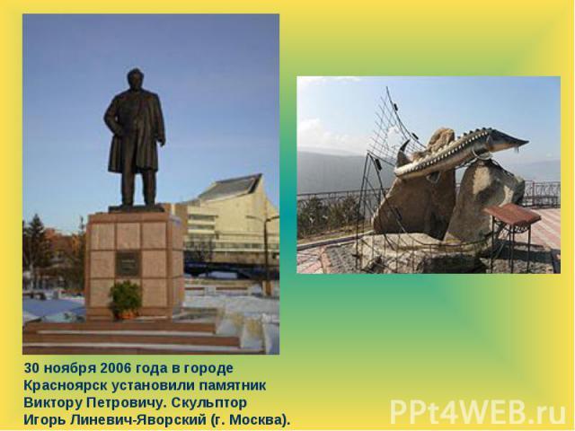 30 ноября 2006 года в городе Красноярск установили памятник Виктору Петровичу. Скульптор Игорь Линевич-Яворский (г. Москва).