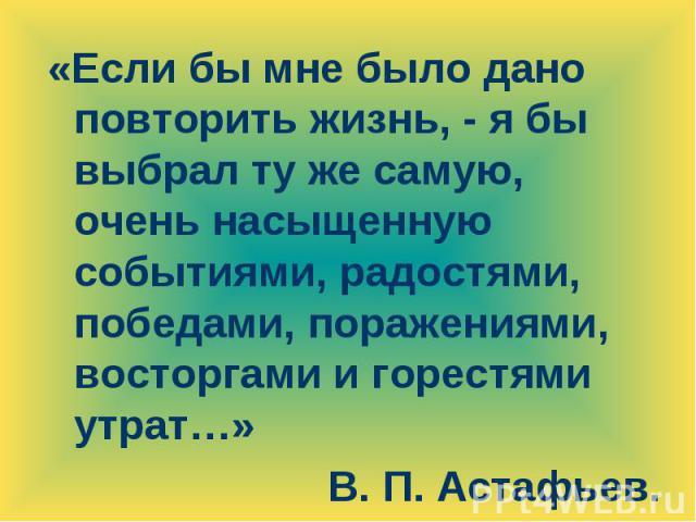 «Если бы мне было дано повторить жизнь, - я бы выбрал ту же самую, очень насыщенную событиями, радостями, победами, поражениями, восторгами и горестями утрат…»В. П. Астафьев.