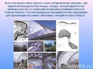 Всего построено около трехсот тысяч «геодезических куполов», они широко использу