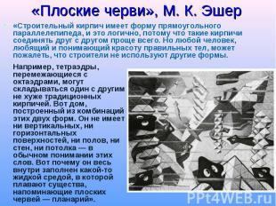 «Плоские черви», М. К. Эшер «Строительный кирпич имеет форму прямоугольного пара